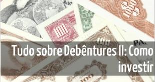 Tudo sobre como investir em debentures II - Seu guia de investimentos - como investir destacada 2